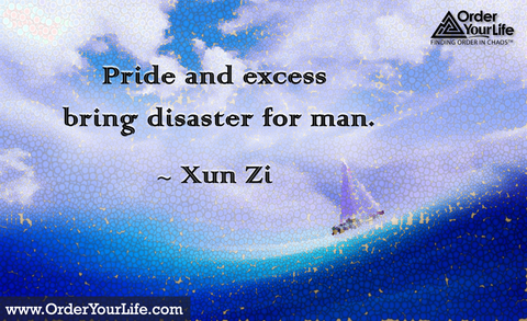 Pride and excess bring disaster for man. ~ Xun Zi