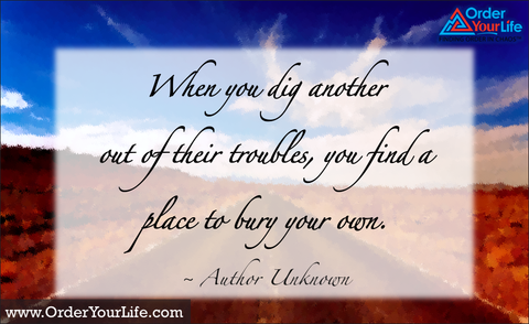 When you dig another out of their troubles, you find a place to bury your own. ~ Author Unknown