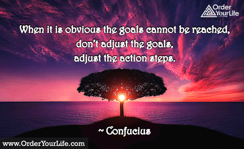 When it is obvious the goals cannot be reached, don't adjust the goals, adjust the action steps. ~ Confucius