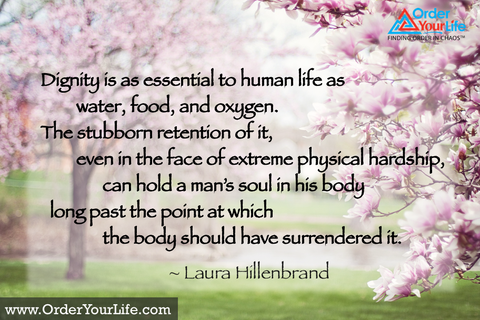 Dignity is as essential to human life as water, food, and oxygen. The stubborn retention of it, even in the face of extreme physical hardship, can hold a man's soul in his body long past the point at which the body should have surrendered it. ~ Laura Hillenbrand