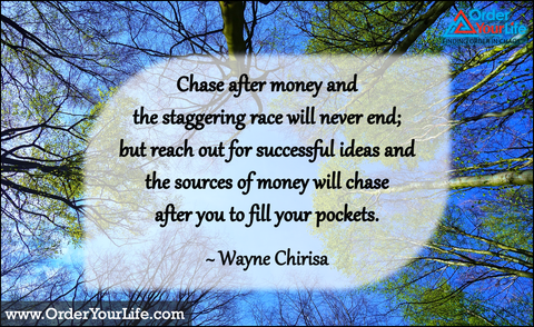 Chase after money and the staggering race will never end; but reach out for successful ideas and the sources of money will chase after you to fill your pockets. ~ Wayne Chirisa