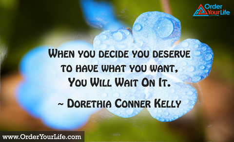 When you decide you deserve to have what you want, you will wait on it. ~ Dorethia Conner Kelly