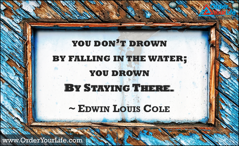 You don't drown by falling in the water; you drown by staying there. ~ Edwin Louis Cole