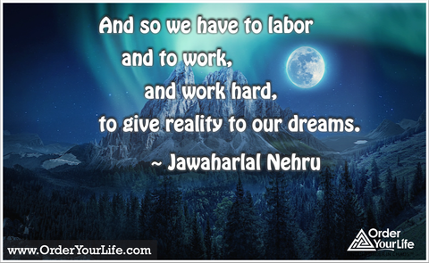 And so we have to labor and to work, and work hard, to give reality to our dreams. ~ Jawaharlal Nehru
