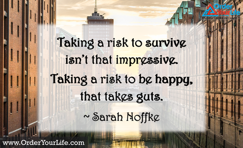 Taking a risk to survive isn't that impressive. Taking a risk to be happy, that takes guts. ~ Sarah Noffke