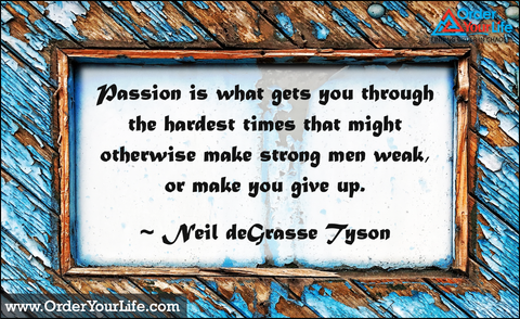 Passion is what gets you through the hardest times that might otherwise make strong men weak, or make you give up. ~ Neil deGrasse Tyson