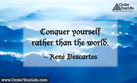 Conquer yourself rather than the world. ~ René Descartes