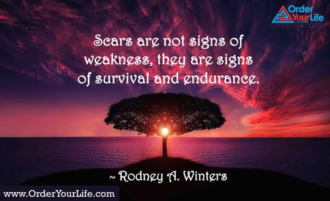 Scars are not signs of weakness, they are signs of survival and endurance. ~ Rodney A. Winters
