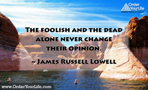 The foolish and the dead alone never change their opinion. ~ James Russell Lowell