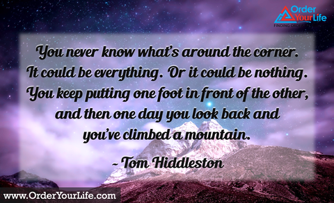 You never know what's around the corner. It could be everything. Or it could be nothing. You keep putting one foot in front of the other, and then one day you look back and you've climbed a mountain. ~ Tom Hiddleston