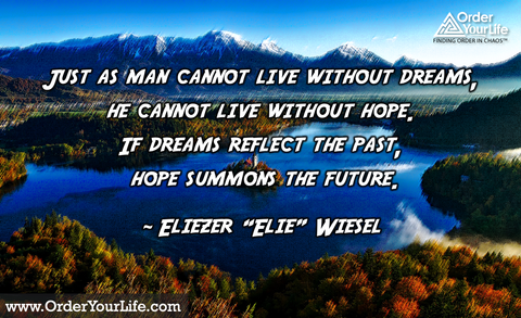 "Just as man cannot live without dreams, he cannot live without hope. If dreams reflect the past, hope summons the future. ~ Eliezer ""Elie"" Wiesel"
