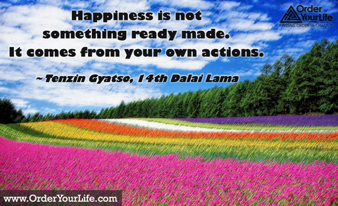 Happiness is not something ready made. It comes from your own actions. ~ Tenzin Gyatso, 14th Dalai Lama
