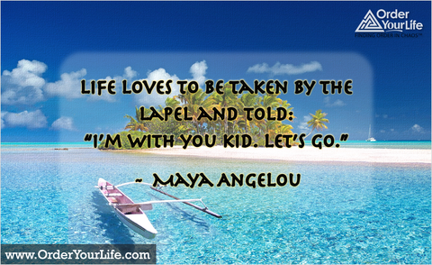 "Life loves to be taken by the lapel and told: ""I'm with you kid. Let's go."" ~ Maya Angelou"