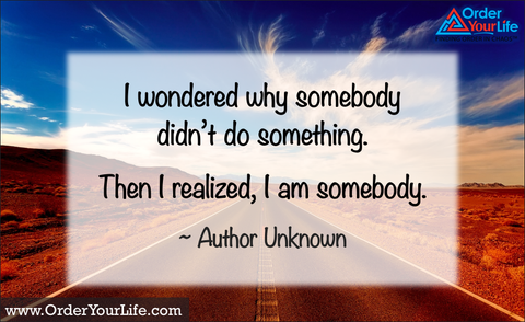 I wondered why somebody didn't do something. Then I realized, I am somebody. ~ Author Unknown