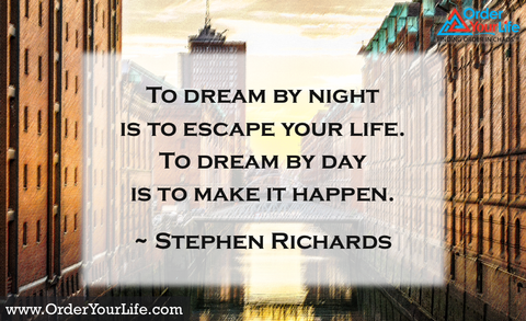 To dream by night is to escape your life. To dream by day is to make it happen. ~ Stephen Richards