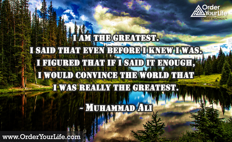 I am the greatest. I said that even before I knew I was. I figured that if I said it enough, I would convince the world that I was really the greatest. ~ Muhammad Ali