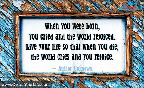 When you were born, you cried and the world rejoiced. Live your life so that when you die, the world cries and you rejoice. ~ Author Unknown