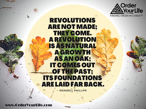 Revolutions are not made; they come. A revolution is as natural a growth as an oak; it comes out of the past; its foundations are laid far back. ~ Wendell Phillips