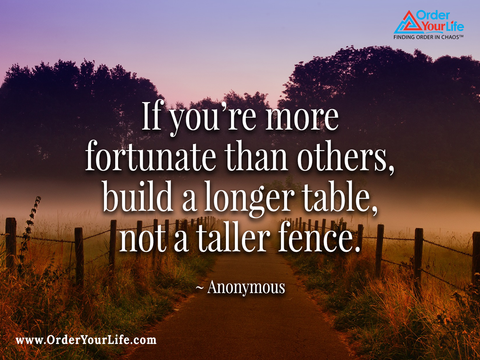 If you're more fortunate than others, build a longer table, not a taller fence. ~ Anonymous