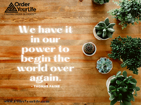 We have it in our power to begin the world over again. ~ Thomas Paine