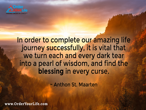 In order to complete our amazing life journey successfully, it is vital that we turn each and every dark tear into a pearl of wisdom, and find the blessing in every curse. ~ Anthon St. Maarten