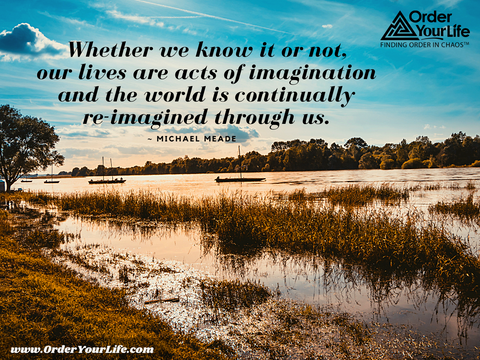 Whether we know it or not, our lives are acts of imagination and the world is continually re-imagined through us. ~ Michael Meade