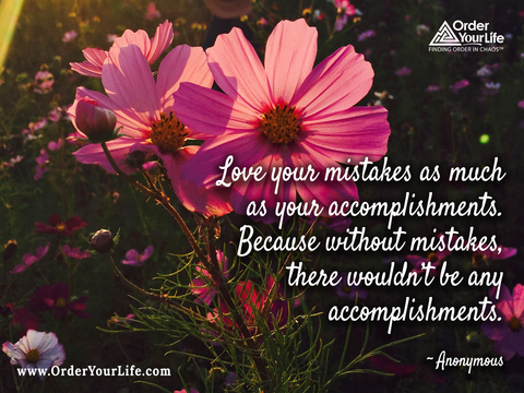 Love your mistakes as much as your accomplishments. Because without mistakes, there wouldn't be any accomplishments. ~ Anonymous