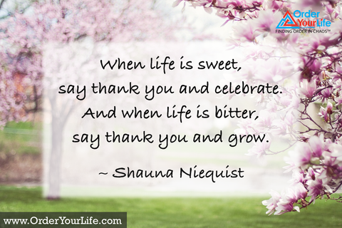 When life is sweet, say thank you and celebrate. And when life is bitter, say thank you and grow. ~ Shauna Niequist