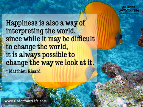 Happiness is also a way of interpreting the world, since while it may be difficult to change the world, it is always possible to change the way we look at it. ~ Matthieu Ricard