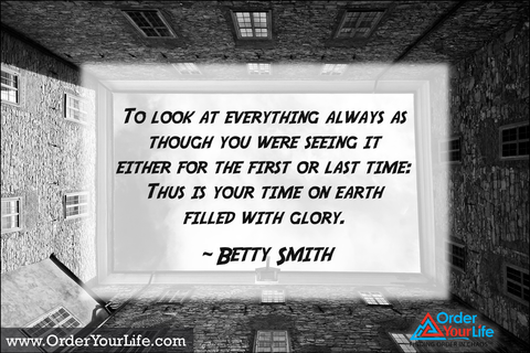 To look at everything always as though you were seeing it either for the first or last time: Thus is your time on earth filled with glory. ~ Betty Smith