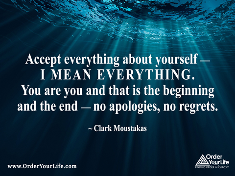Accept everything about yourself — I mean everything. You are you and that is the beginning and the end — no apologies, no regrets. ~ Clark Moustakas