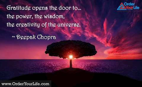 Gratitude opens the door to…the power, the wisdom, the creativity of the universe. ~ Deepak Chopra