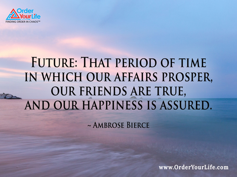 Future: That period of time in which our affairs prosper, our friends are true, and our happiness is assured. ~ Ambrose Bierce