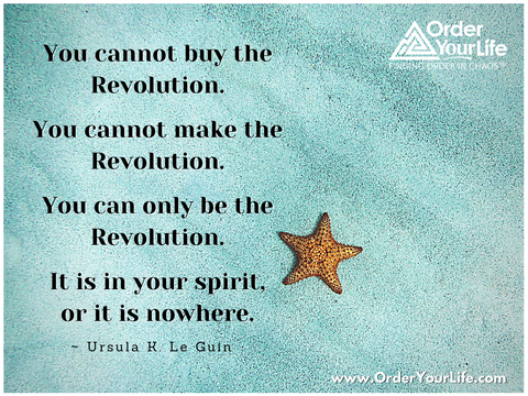 You cannot buy the Revolution. You cannot make the Revolution. You can only be the Revolution. It is in your spirit, or it is nowhere. ~ Ursula K. Le Guin