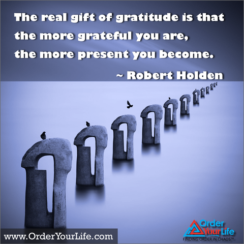 The real gift of gratitude is that the more grateful you are, the more present you become. ~ Robert Holden