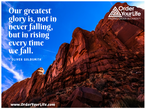 Our greatest glory is, not in never falling, but in rising every time we fall. ~ Oliver Goldsmith