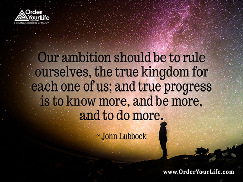 Our ambition should be to rule ourselves, the true kingdom for each one of us; and true progress is to know more, and be more, and to do more. ~ John Lubbock