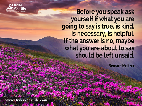 Before you speak ask yourself if what you are going to say is true, is kind, is necessary, is helpful. If the answer is no, maybe what you are about to say should be left unsaid. ~ Bernard Meltzer