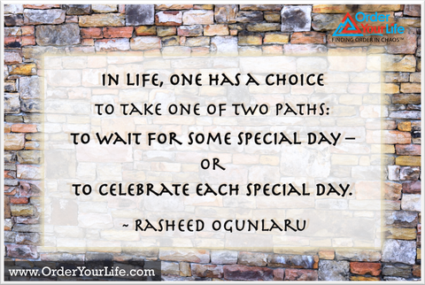 In life, one has a choice to take one of two paths: to wait for some special day – or to celebrate each special day. ~ Rasheed Ogunlaru