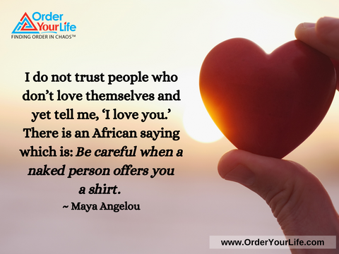 I do not trust people who don't love themselves and yet tell me, 'I love you.' There is an African saying which is: Be careful when a naked person offers you a shirt. ~ Maya Angelou