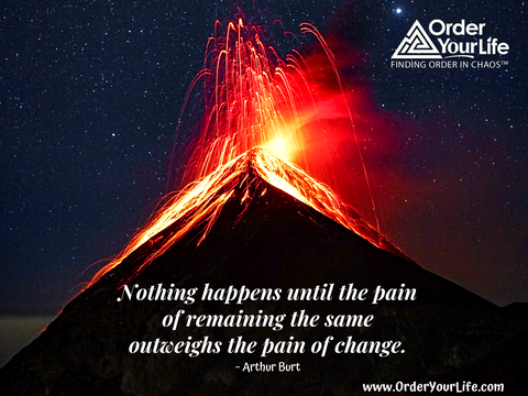 Nothing happens until the pain of remaining the same outweighs the pain of change. ~ Arthur Burt