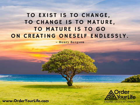 To exist is to change, to change is to mature, to mature is to go on creating oneself endlessly. ~ Henry Bergson