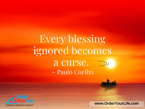 Every blessing ignored becomes a curse. ~ Paulo Coelho
