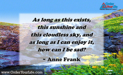 As long as this exists, this sunshine and this cloudless sky, and as long as I can enjoy it, how can I be sad? ~ Anne Frank