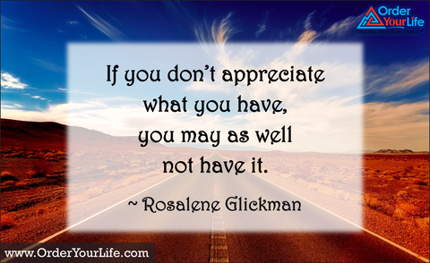 If you don't appreciate what you have, you may as well not have it. ~ Rosalene Glickman