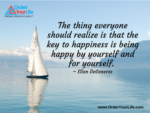 The thing everyone should realize is that the key to happiness is being happy by yourself and for yourself. ~ Ellen DeGeneres