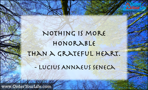 Nothing is more honorable than a grateful heart. ~ Lucius Annaeus Seneca