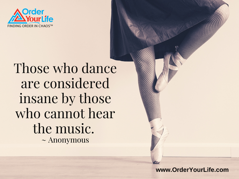 Those who dance are considered insane by those who cannot hear the music. ~ Anonymous