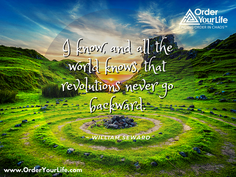 I know, and all the world knows, that revolutions never go backward. ~ William Seward