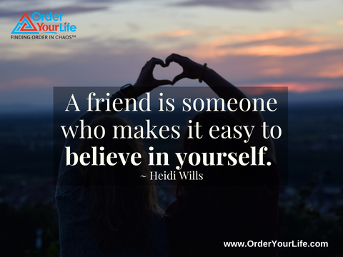 A friend is someone who makes it easy to believe in yourself. ~ Heidi Wills